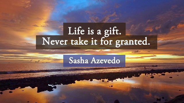 """Life is a gift. Never take it for granted."" - Sasha Azevedo"