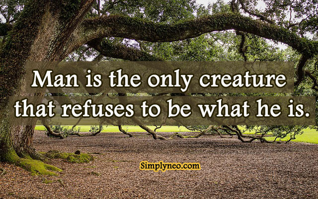 """Man is the only creature that refuses to be what he is."" ~ Albert Camus"