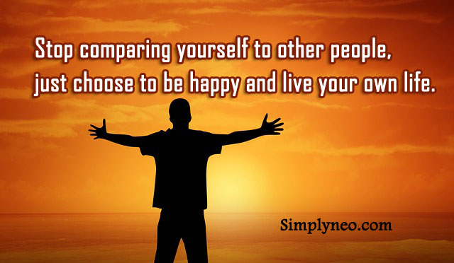 Stop comparing yourself to other people, just choose to be happy and live your own life. Roy T. Bennett
