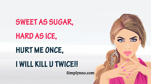 sweet as sugar, hard as ice, hurt me once, i will kill u twice!!