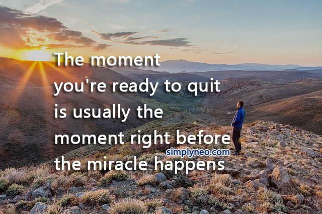 The moment you're ready to quit is usually the moment right before the miracle happens. Miracle quotes, positive attitude quotes, quotes about life