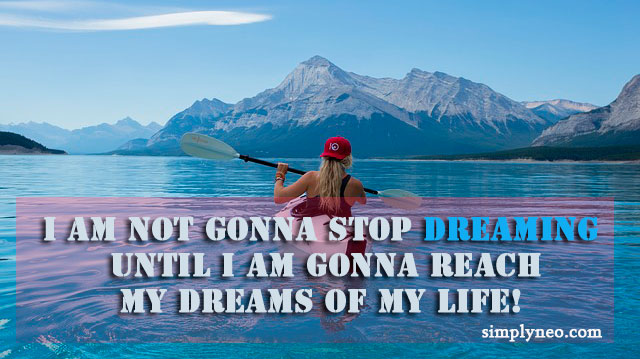 I am not gonna stop dreaming until I am gonna reach my dreams of my life!