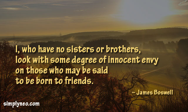 I, who have no sisters or brothers, look with some degree of innocent envy on those who may be said to be born to friends. – James Boswell