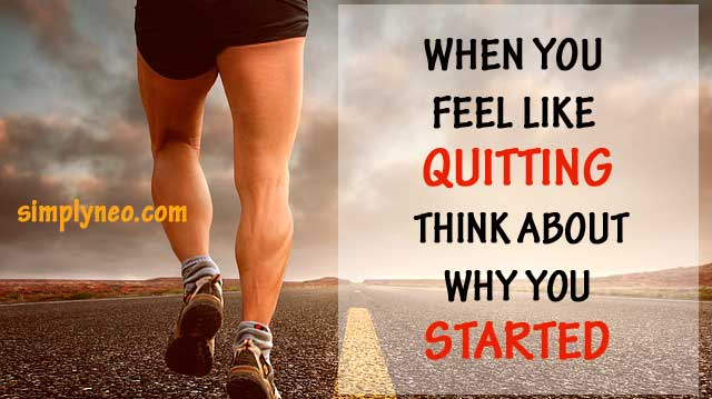 When you feel like quitting think about why you started