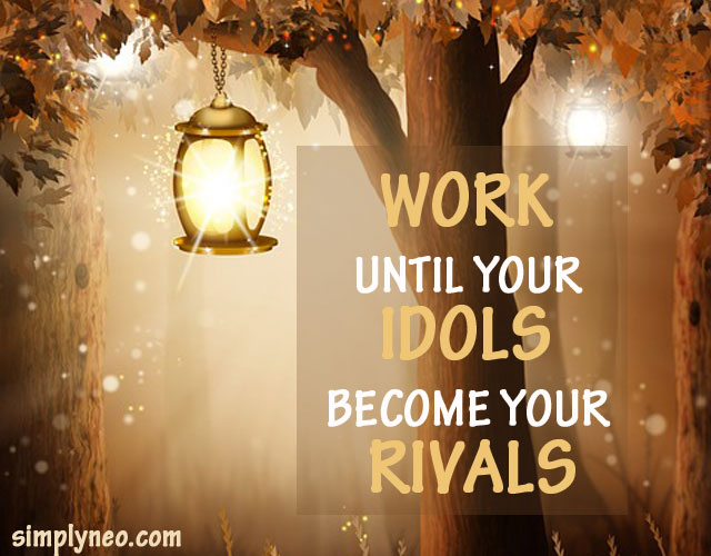 Work until your idols become your rivals!