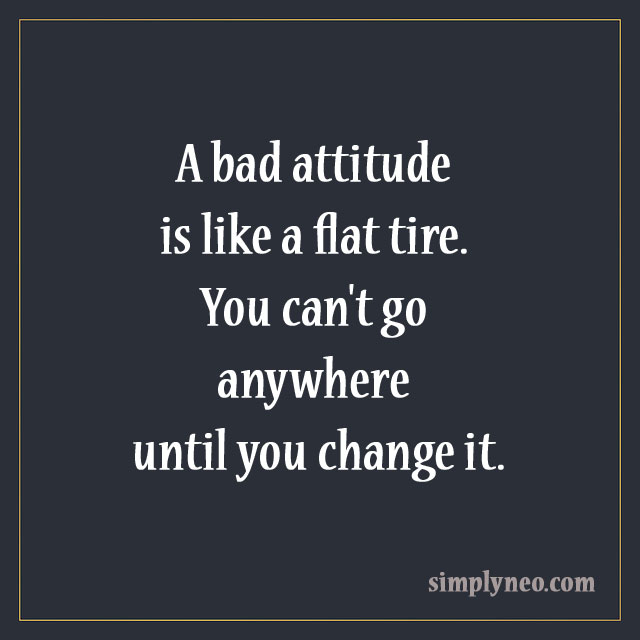 A bad attitude is like a flat tire. You can't go anywhere until you change it. positive attitude quotes, Inspirational quotes about life, life quotes