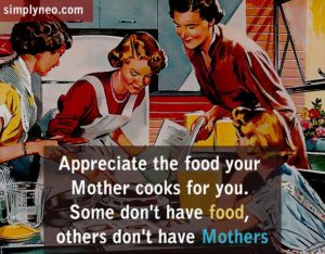 Appreciate the food your Mother cooks for you. Some don't have food, others don't have Mothers. Life quotes, positive life quotes, life saying
