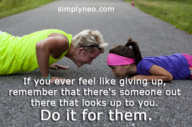 If you ever feel like giving up, remember that there's someone out there that looks up to you.Do it for them. Inspirational life quotes, motivational success quotes