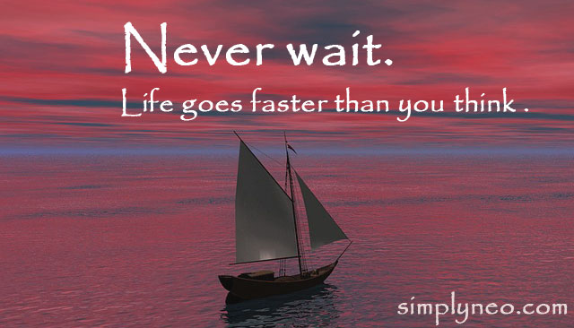 Never wait. Life goes faster than you think. Motivational life quotes, quotes about life, life quotes, life goes on quotes