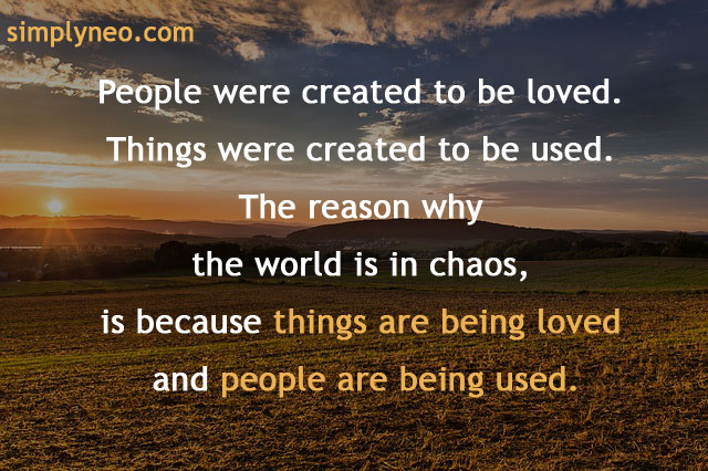 """People were created to be loved. Things were created to be used. The reason why the world is in chaos, is because things are being loved and people are being used.""― John Green"