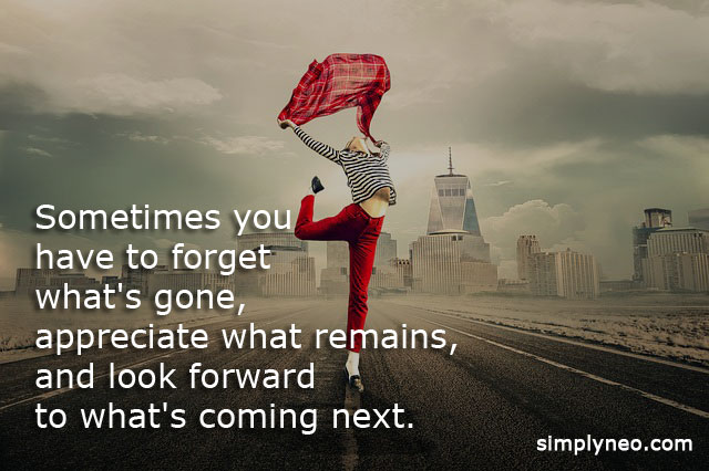Sometimes you have to forget what's gone, appreciate what remains, and look forward to what's coming next.Inspirational Quotes,Motivational quotes life