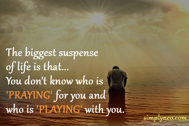 The biggest suspense of life is that...You don't know who is 'PRAYING' for you and who is 'PLAYING' with you. Life quotes, quotes about life