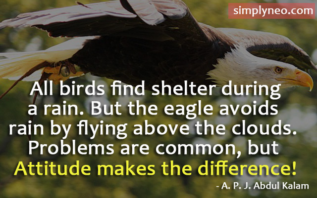 All birds find shelter during a rain. But the eagle avoids rain by flying above the clouds. Problems are common, but attitude makes the difference! - A. P. J. Abdul Kalam Quotes