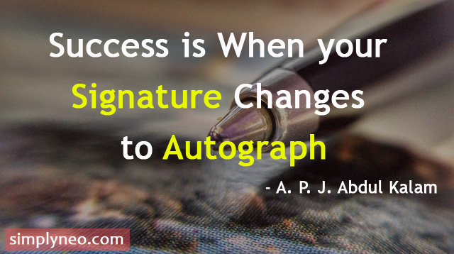 Success is When your Signature Changes to Autograph - A. P. J. Abdul Kalam Quotes, dream inspiration quotes about life, Success quotes