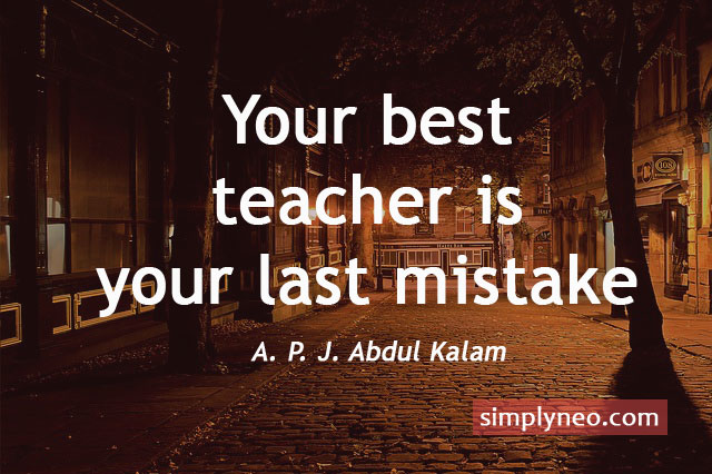 Your best teacher is your last mistake. - A. P. J. Abdul Kalam Quotes, dream inspiration quotes about life, Success quotes