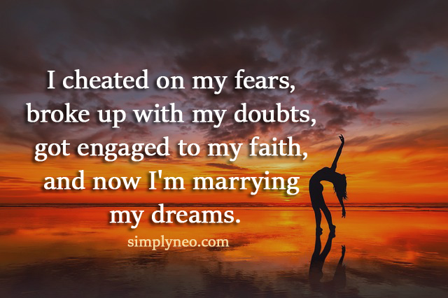 I cheated on my fears, broke up with my doubts, got engaged to my faith, and now I'm marrying my dreams.