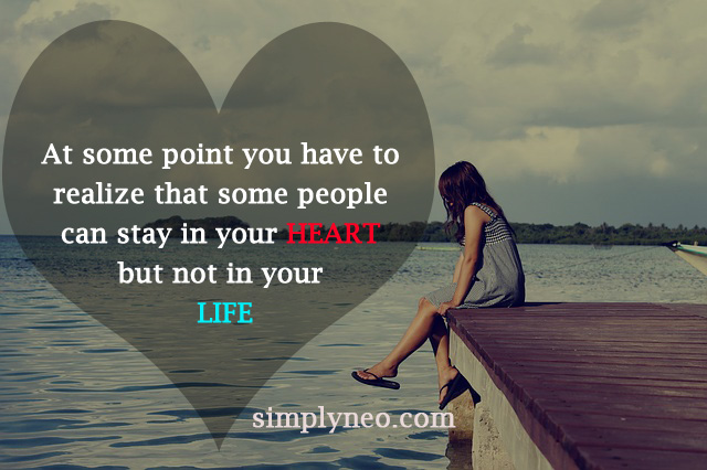 Because at some point you have to realize that some people can stay in your heart but not in your life.