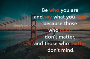 'Be who you are and say what you feel, because those who mind don't matter, and those who matter don't mind.' — Bernard M. Baruch, people saying and quotes pictures images