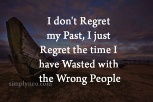 I don't regret my past, I just regret the time I've wasted with the wrong people. Inspirational life quotes, regret quotes, move on in life quotes