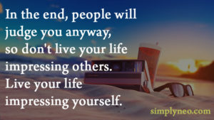 In the end, people will judge you anyway, so don't live your life impressing others. Live your life impressing yourself. Impressing yourself quotes, inspiration and positive life quotes images
