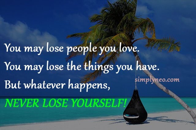 You may lose people you love. You may lose the things you have. But whatever happens, never lose yourself. Life quotes, positive quote pictures