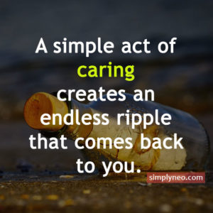 A simple act of caring creates an endless ripple that comes back to you, Inspirational life quotes, motivational quotes, life quotes